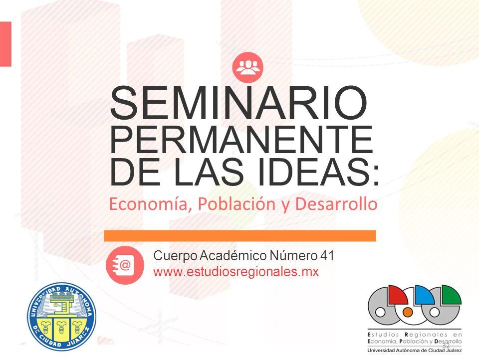32 SEMINARIO PERMANENTE DE LAS IDEAS: Economía, Población y Desarrollo Cuerpo Académico Número 41 www.estudiosregionales.mx