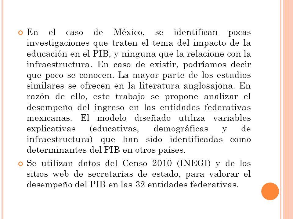 En el caso de México, se identifican pocas investigaciones que traten el tema del impacto de la educación en el PIB, y ninguna que la relacione con la infraestructura.