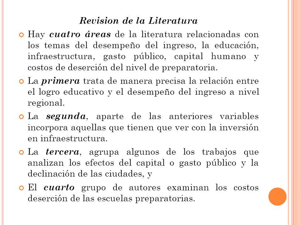 Revision de la Literatura Hay cuatro áreas de la literatura relacionadas con los temas del desempeño del ingreso, la educación, infraestructura, gasto público, capital humano y costos de deserción del nivel de preparatoria.