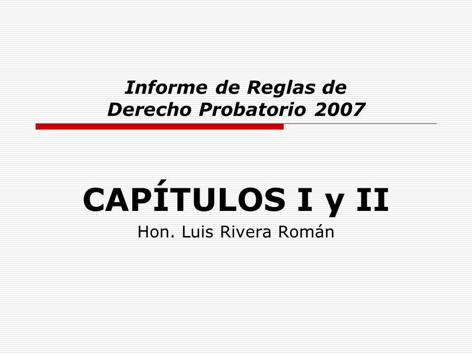 CAPÍTULOS I y II Hon. Luis Rivera Román Informe de Reglas de Derecho Probatorio 2007