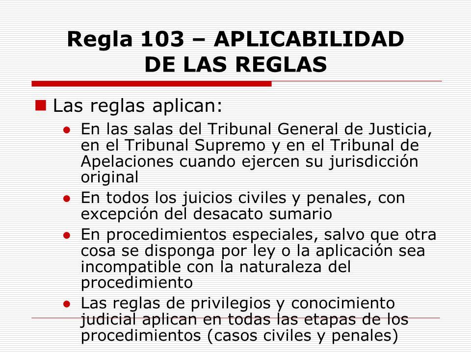 Regla 103 – APLICABILIDAD DE LAS REGLAS Las reglas aplican: En las salas del Tribunal General de Justicia, en el Tribunal Supremo y en el Tribunal de