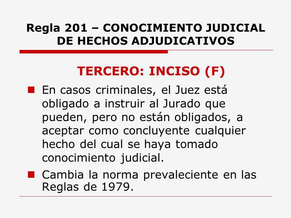 Regla 201 – CONOCIMIENTO JUDICIAL DE HECHOS ADJUDICATIVOS TERCERO: INCISO (F) En casos criminales, el Juez está obligado a instruir al Jurado que pued