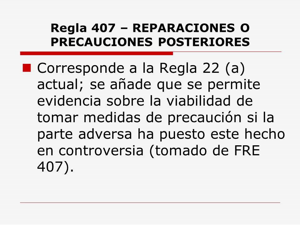 Regla 407 – REPARACIONES O PRECAUCIONES POSTERIORES Corresponde a la Regla 22 (a) actual; se añade que se permite evidencia sobre la viabilidad de tom