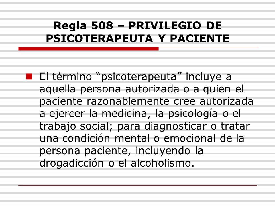 Regla 508 – PRIVILEGIO DE PSICOTERAPEUTA Y PACIENTE El término psicoterapeuta incluye a aquella persona autorizada o a quien el paciente razonablement