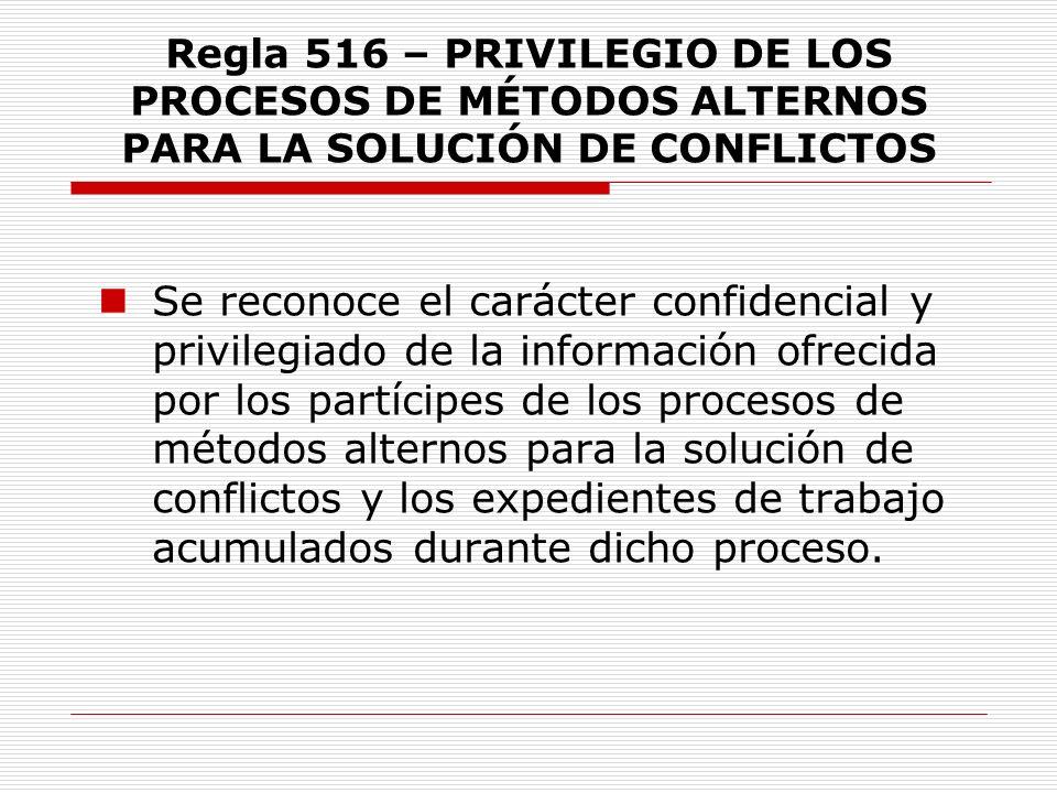 Regla 516 – PRIVILEGIO DE LOS PROCESOS DE MÉTODOS ALTERNOS PARA LA SOLUCIÓN DE CONFLICTOS Se reconoce el carácter confidencial y privilegiado de la in