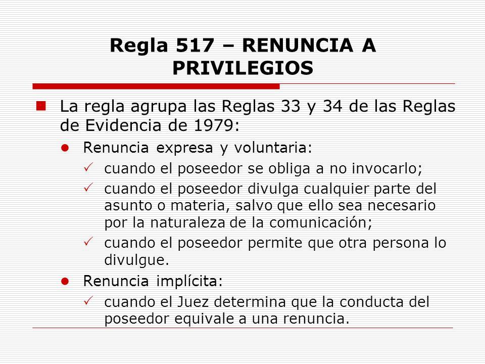 Regla 517 – RENUNCIA A PRIVILEGIOS La regla agrupa las Reglas 33 y 34 de las Reglas de Evidencia de 1979: Renuncia expresa y voluntaria: cuando el pos