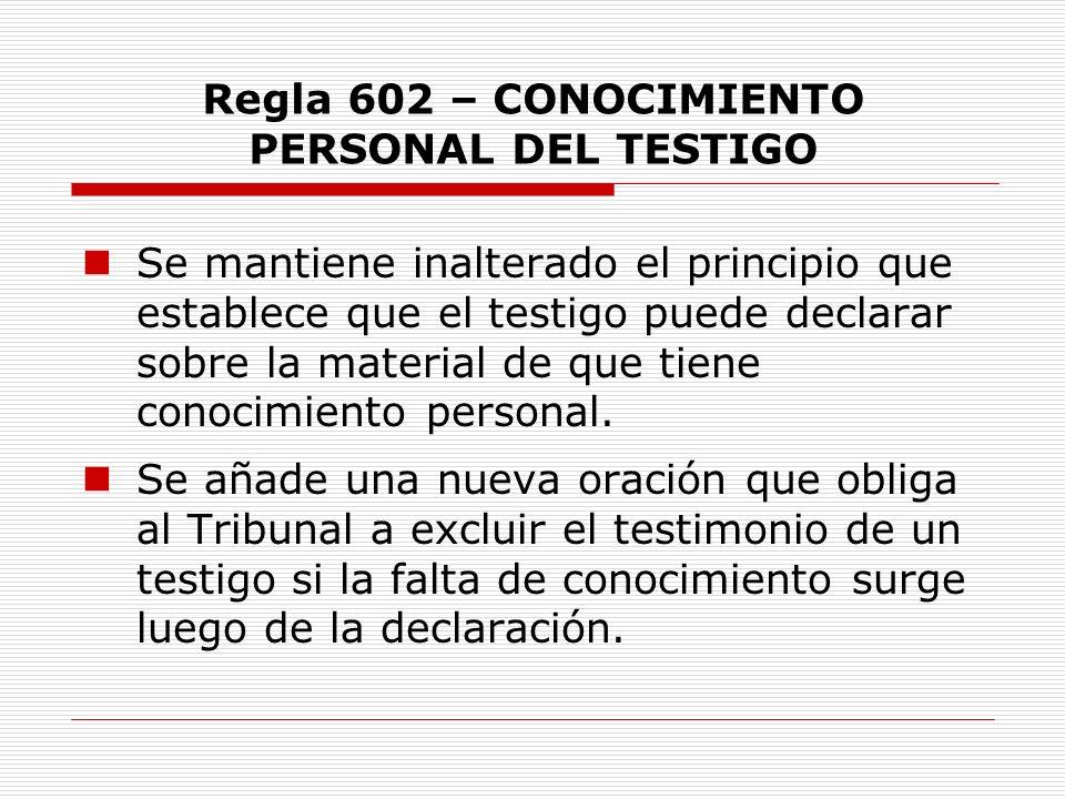 Regla 602 – CONOCIMIENTO PERSONAL DEL TESTIGO Se mantiene inalterado el principio que establece que el testigo puede declarar sobre la material de que