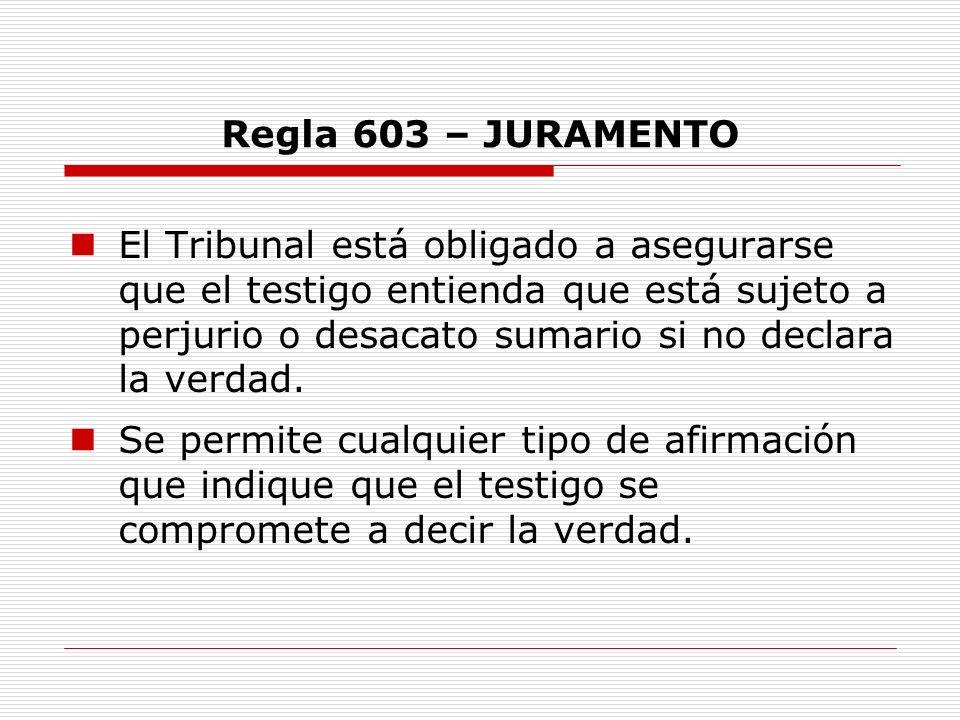 Regla 603 – JURAMENTO El Tribunal está obligado a asegurarse que el testigo entienda que está sujeto a perjurio o desacato sumario si no declara la ve
