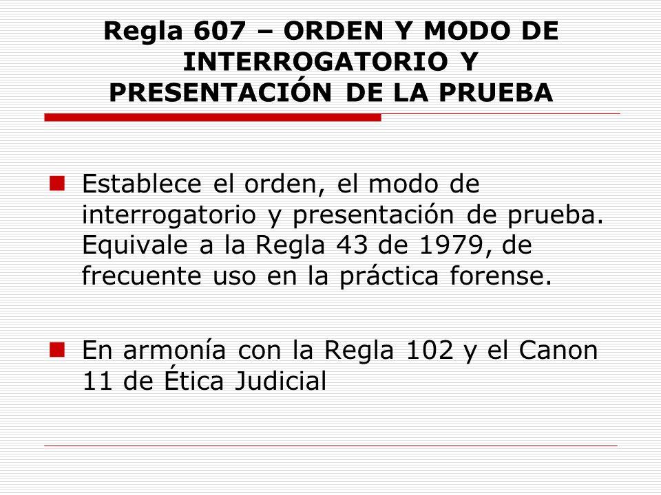 Regla 607 – ORDEN Y MODO DE INTERROGATORIO Y PRESENTACIÓN DE LA PRUEBA Establece el orden, el modo de interrogatorio y presentación de prueba. Equival