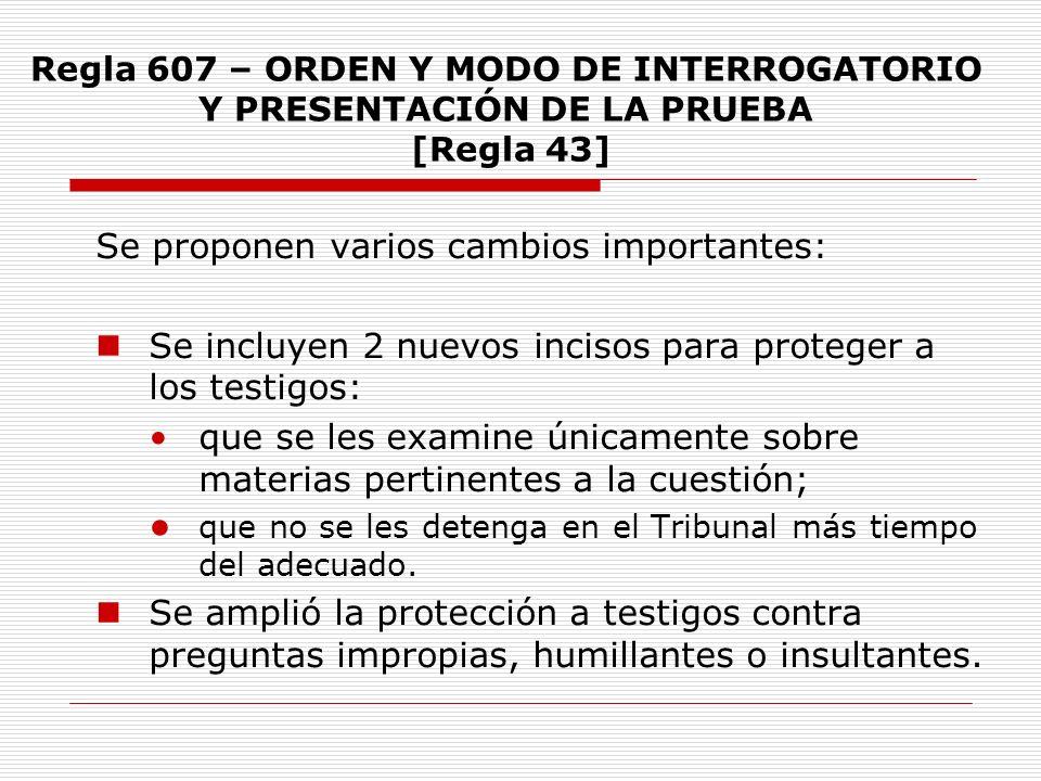 Regla 607 – ORDEN Y MODO DE INTERROGATORIO Y PRESENTACIÓN DE LA PRUEBA [Regla 43] Se proponen varios cambios importantes: Se incluyen 2 nuevos incisos