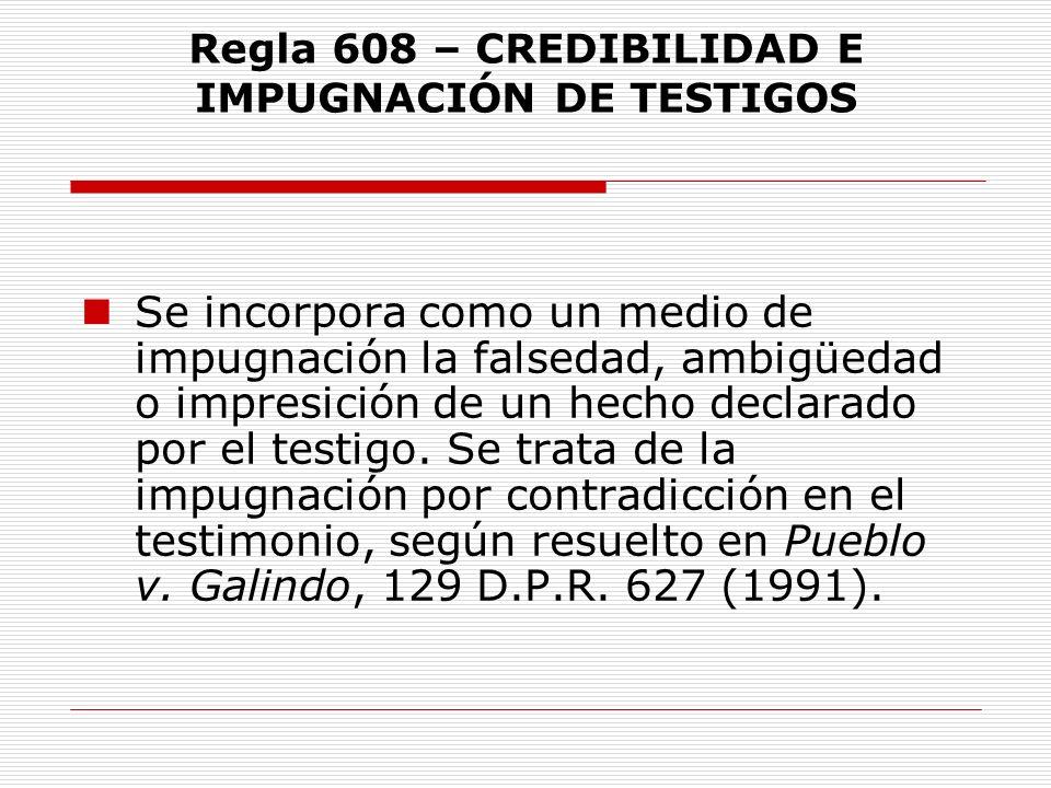 Regla 608 – CREDIBILIDAD E IMPUGNACIÓN DE TESTIGOS Se incorpora como un medio de impugnación la falsedad, ambigüedad o impresición de un hecho declara