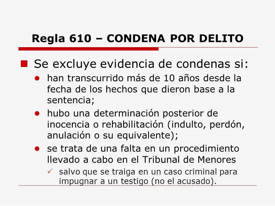 Regla 610 – CONDENA POR DELITO Se excluye evidencia de condenas si: han transcurrido más de 10 años desde la fecha de los hechos que dieron base a la