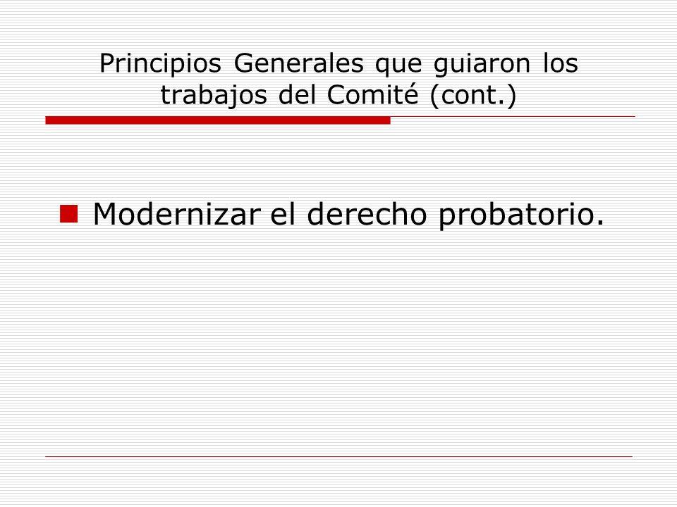Principios Generales que guiaron los trabajos del Comité (cont.) Modernizar el derecho probatorio.