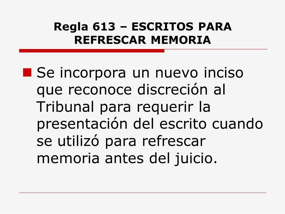 Regla 613 – ESCRITOS PARA REFRESCAR MEMORIA Se incorpora un nuevo inciso que reconoce discreción al Tribunal para requerir la presentación del escrito