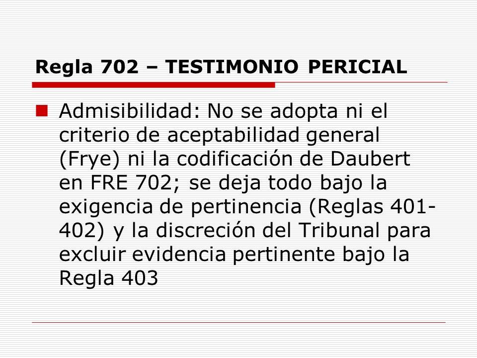 Regla 702 – TESTIMONIO PERICIAL Admisibilidad: No se adopta ni el criterio de aceptabilidad general (Frye) ni la codificación de Daubert en FRE 702; s