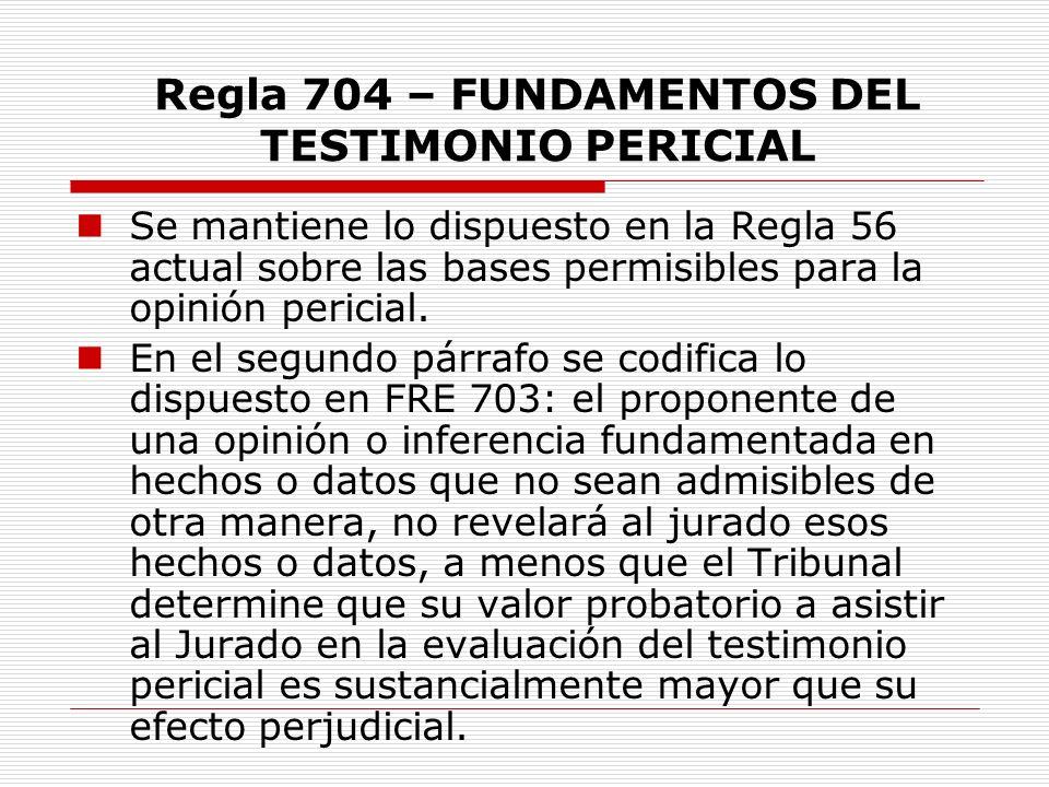 Regla 704 – FUNDAMENTOS DEL TESTIMONIO PERICIAL Se mantiene lo dispuesto en la Regla 56 actual sobre las bases permisibles para la opinión pericial. E