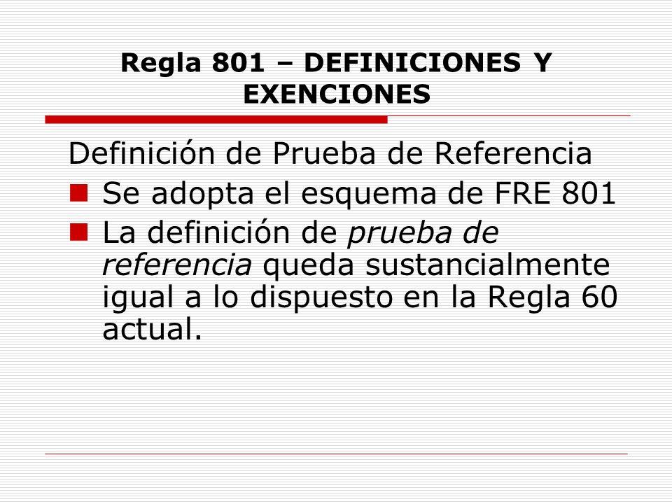 Regla 801 – DEFINICIONES Y EXENCIONES Definición de Prueba de Referencia Se adopta el esquema de FRE 801 La definición de prueba de referencia queda s