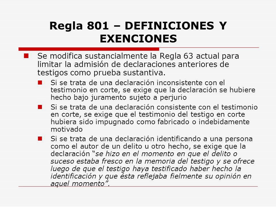 Regla 801 – DEFINICIONES Y EXENCIONES Se modifica sustancialmente la Regla 63 actual para limitar la admisión de declaraciones anteriores de testigos