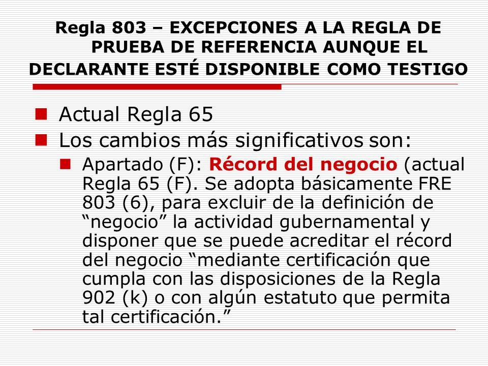 Regla 803 – EXCEPCIONES A LA REGLA DE PRUEBA DE REFERENCIA AUNQUE EL DECLARANTE ESTÉ DISPONIBLE COMO TESTIGO Actual Regla 65 Los cambios más significa