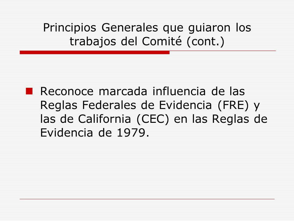 Principios Generales que guiaron los trabajos del Comité (cont.) Reconoce marcada influencia de las Reglas Federales de Evidencia (FRE) y las de Calif