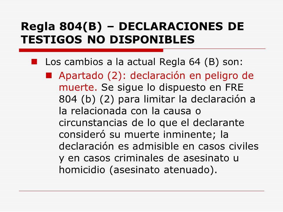 Regla 804(B) – DECLARACIONES DE TESTIGOS NO DISPONIBLES Los cambios a la actual Regla 64 (B) son: Apartado (2): declaración en peligro de muerte. Se s