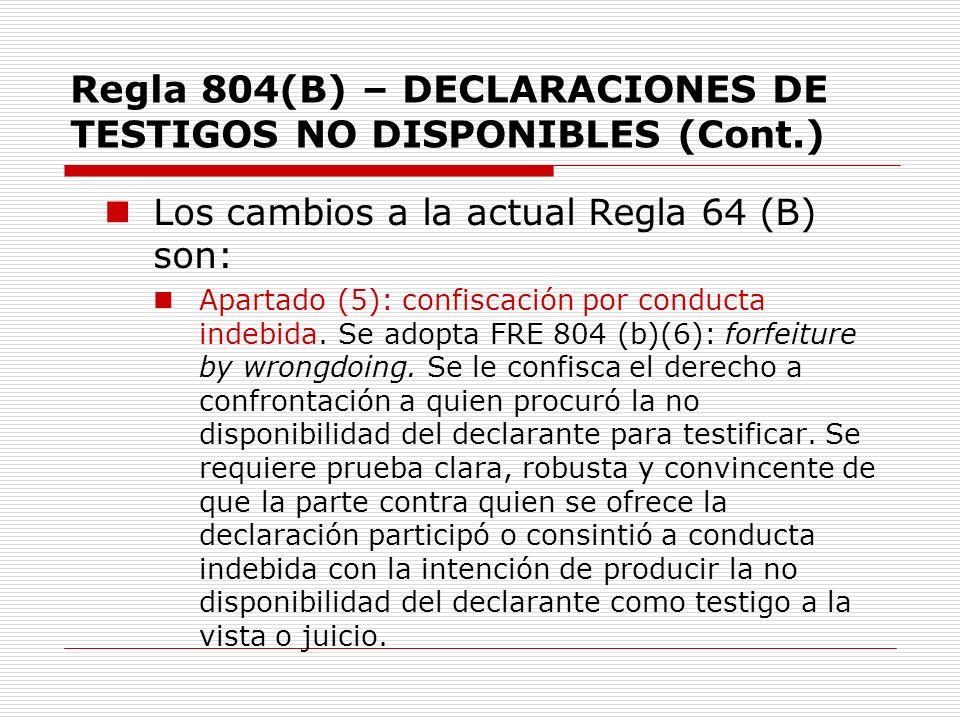 Regla 804(B) – DECLARACIONES DE TESTIGOS NO DISPONIBLES (Cont.) Los cambios a la actual Regla 64 (B) son: Apartado (5): confiscación por conducta inde