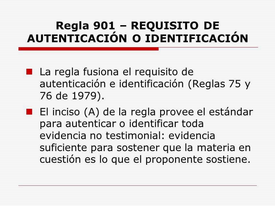 Regla 901 – REQUISITO DE AUTENTICACIÓN O IDENTIFICACIÓN La regla fusiona el requisito de autenticación e identificación (Reglas 75 y 76 de 1979). El i