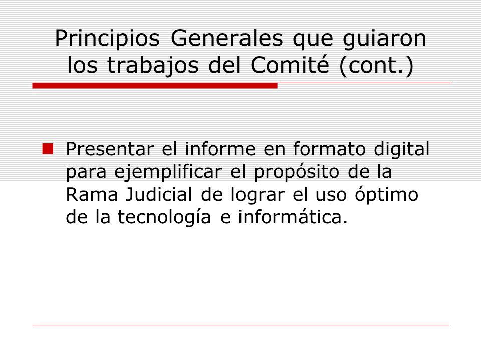 Principios Generales que guiaron los trabajos del Comité (cont.) Presentar el informe en formato digital para ejemplificar el propósito de la Rama Jud