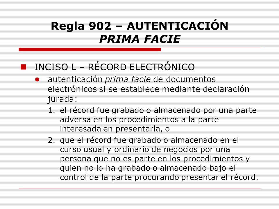Regla 902 – AUTENTICACIÓN PRIMA FACIE INCISO L – RÉCORD ELECTRÓNICO autenticación prima facie de documentos electrónicos si se establece mediante decl