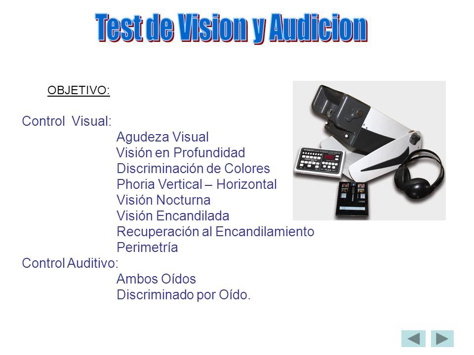OBJETIVO: Control Visual: Agudeza Visual Visión en Profundidad Discriminación de Colores Phoria Vertical – Horizontal Visión Nocturna Visión Encandilada Recuperación al Encandilamiento Perimetría Control Auditivo: Ambos Oídos Discriminado por Oído.