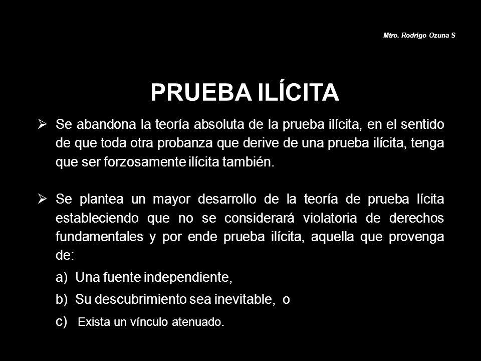 PRUEBA ILÍCITA Mtro. Rodrigo Ozuna S Se abandona la teoría absoluta de la prueba ilícita, en el sentido de que toda otra probanza que derive de una pr
