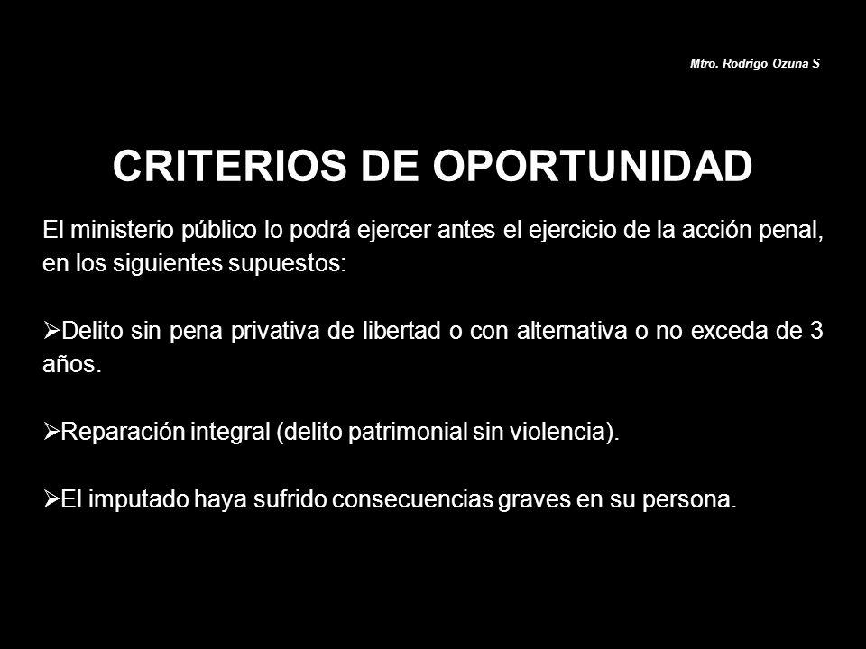CRITERIOS DE OPORTUNIDAD Mtro. Rodrigo Ozuna S El ministerio público lo podrá ejercer antes el ejercicio de la acción penal, en los siguientes supuest