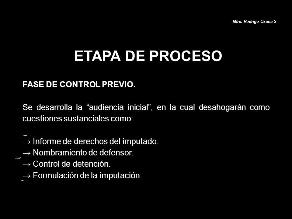 ETAPA DE PROCESO Mtro. Rodrigo Ozuna S FASE DE CONTROL PREVIO. Se desarrolla la audiencia inicial, en la cual desahogarán como cuestiones sustanciales
