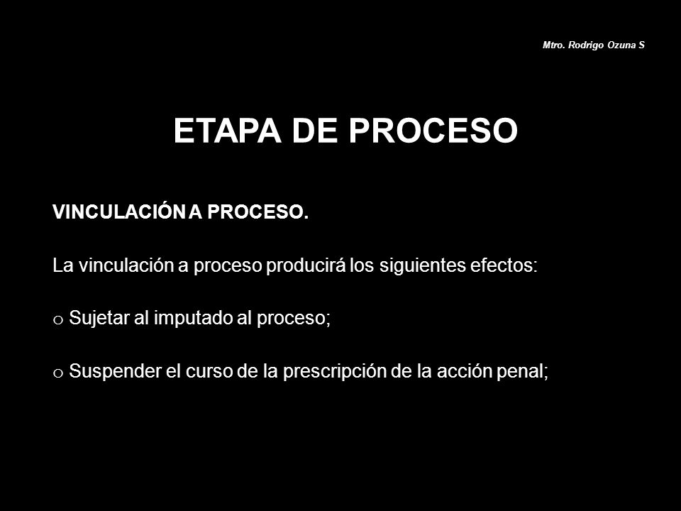 ETAPA DE PROCESO Mtro. Rodrigo Ozuna S VINCULACIÓN A PROCESO. La vinculación a proceso producirá los siguientes efectos: o Sujetar al imputado al proc