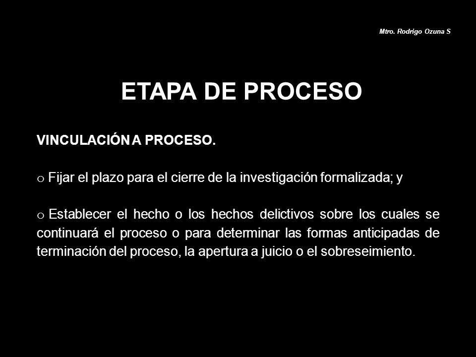 ETAPA DE PROCESO Mtro. Rodrigo Ozuna S VINCULACIÓN A PROCESO. o Fijar el plazo para el cierre de la investigación formalizada; y o Establecer el hecho