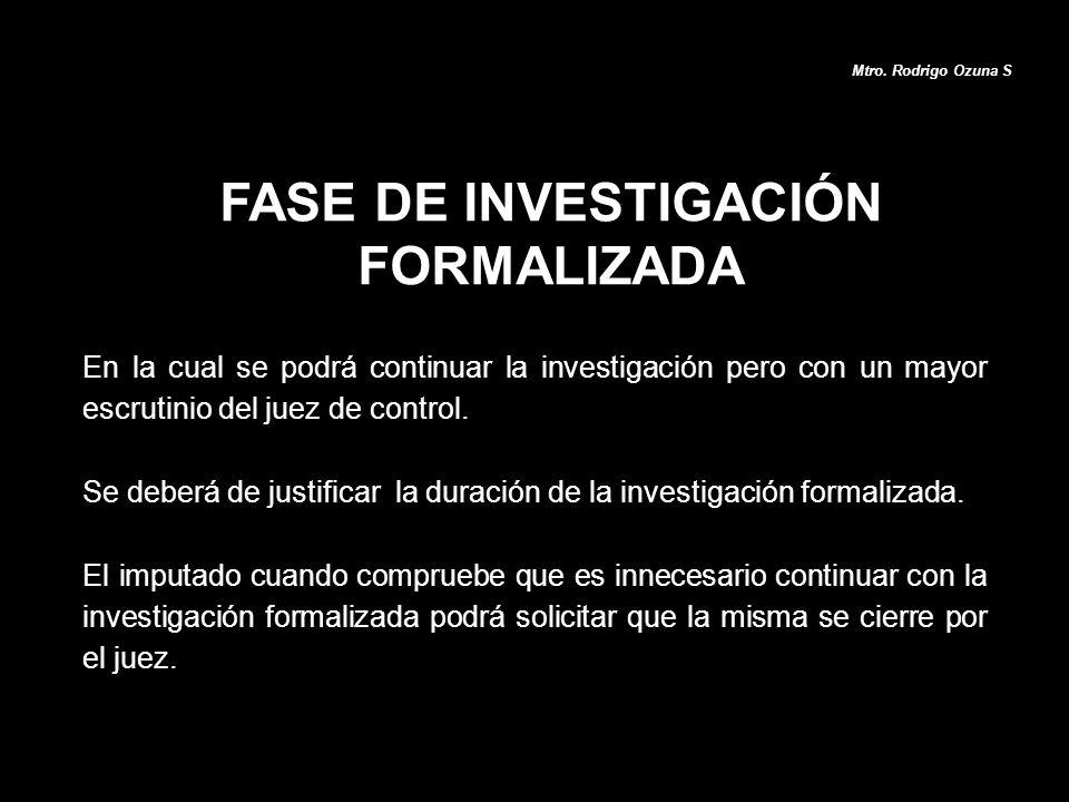 FASE DE INVESTIGACIÓN FORMALIZADA Mtro. Rodrigo Ozuna S En la cual se podrá continuar la investigación pero con un mayor escrutinio del juez de contro
