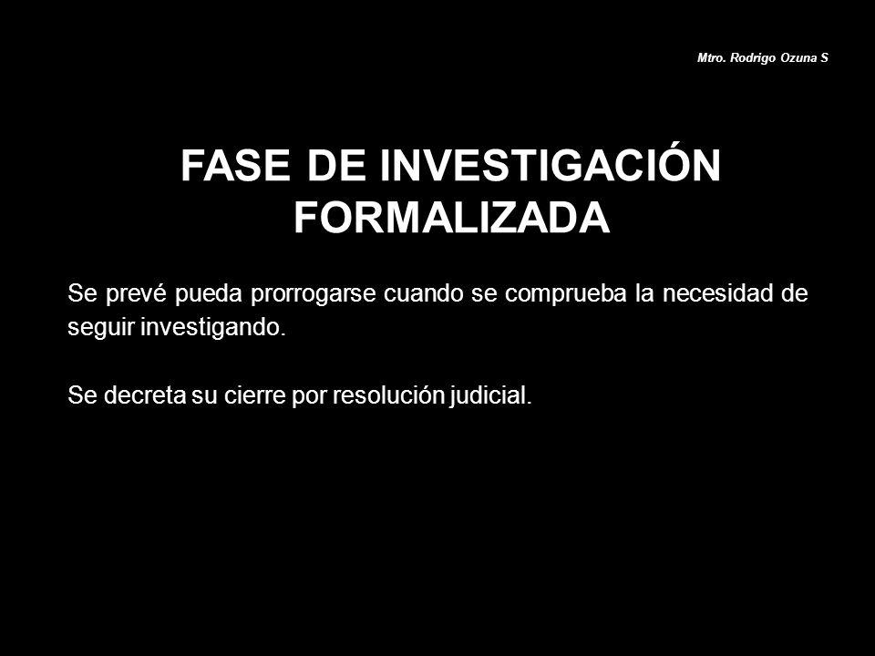 FASE DE INVESTIGACIÓN FORMALIZADA Mtro. Rodrigo Ozuna S Se prevé pueda prorrogarse cuando se comprueba la necesidad de seguir investigando. Se decreta