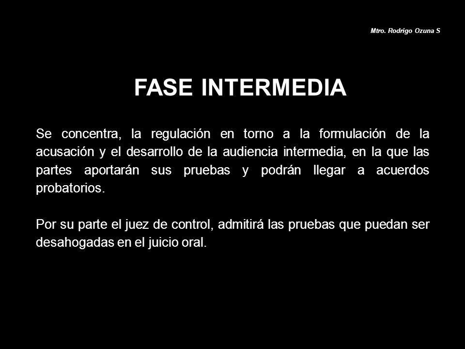 FASE INTERMEDIA Mtro. Rodrigo Ozuna S Se concentra, la regulación en torno a la formulación de la acusación y el desarrollo de la audiencia intermedia