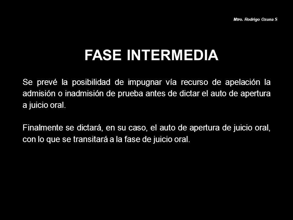 FASE INTERMEDIA Mtro. Rodrigo Ozuna S Se prevé la posibilidad de impugnar vía recurso de apelación la admisión o inadmisión de prueba antes de dictar