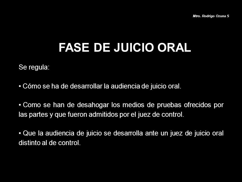 FASE DE JUICIO ORAL Mtro. Rodrigo Ozuna S Se regula: Cómo se ha de desarrollar la audiencia de juicio oral. Como se han de desahogar los medios de pru