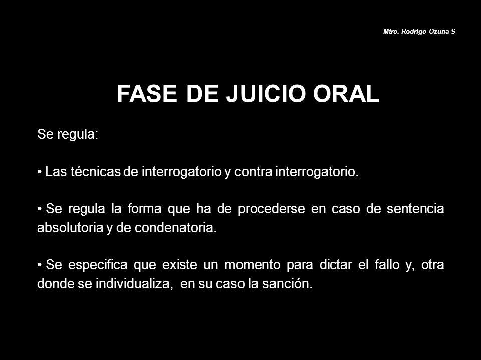 FASE DE JUICIO ORAL Mtro. Rodrigo Ozuna S Se regula: Las técnicas de interrogatorio y contra interrogatorio. Se regula la forma que ha de procederse e