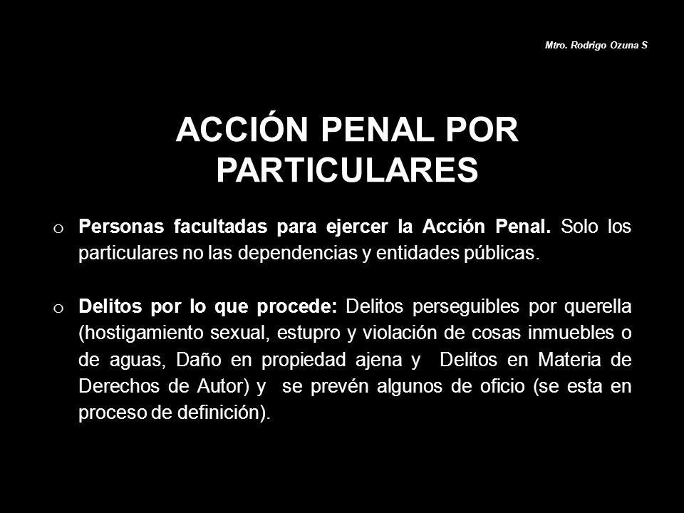 ACCIÓN PENAL POR PARTICULARES Mtro. Rodrigo Ozuna S o Personas facultadas para ejercer la Acción Penal. Solo los particulares no las dependencias y en