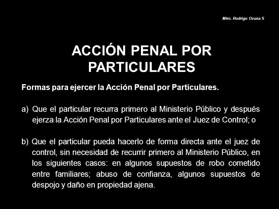 ACCIÓN PENAL POR PARTICULARES Mtro. Rodrigo Ozuna S Formas para ejercer la Acción Penal por Particulares. a)Que el particular recurra primero al Minis