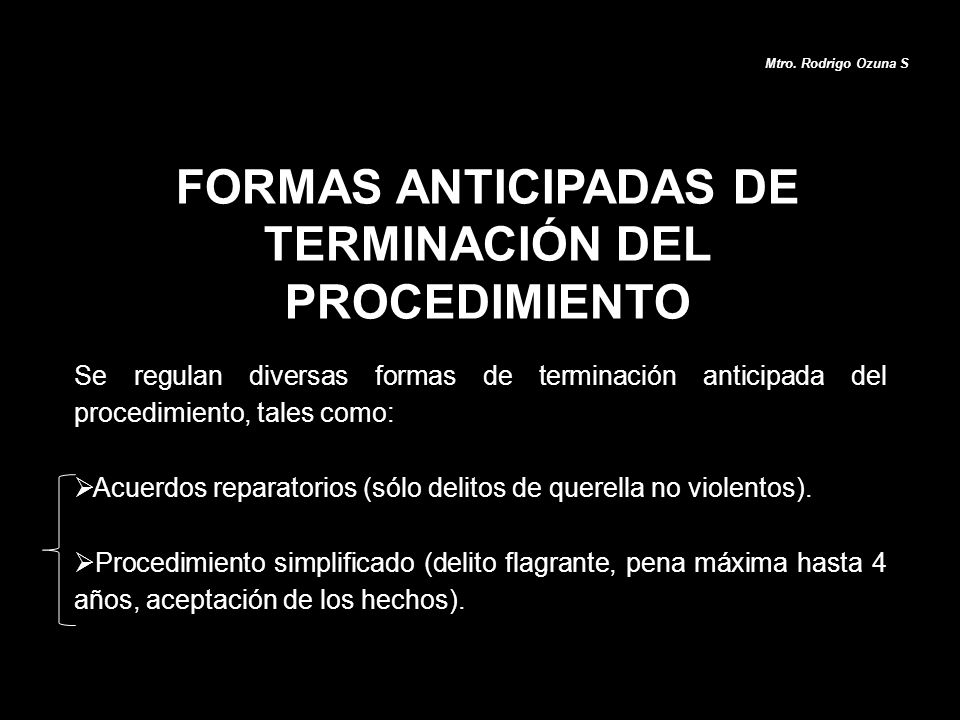 FORMAS ANTICIPADAS DE TERMINACIÓN DEL PROCEDIMIENTO Mtro. Rodrigo Ozuna S Se regulan diversas formas de terminación anticipada del procedimiento, tale