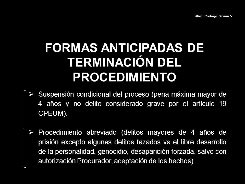 FORMAS ANTICIPADAS DE TERMINACIÓN DEL PROCEDIMIENTO Mtro. Rodrigo Ozuna S Suspensión condicional del proceso (pena máxima mayor de 4 años y no delito