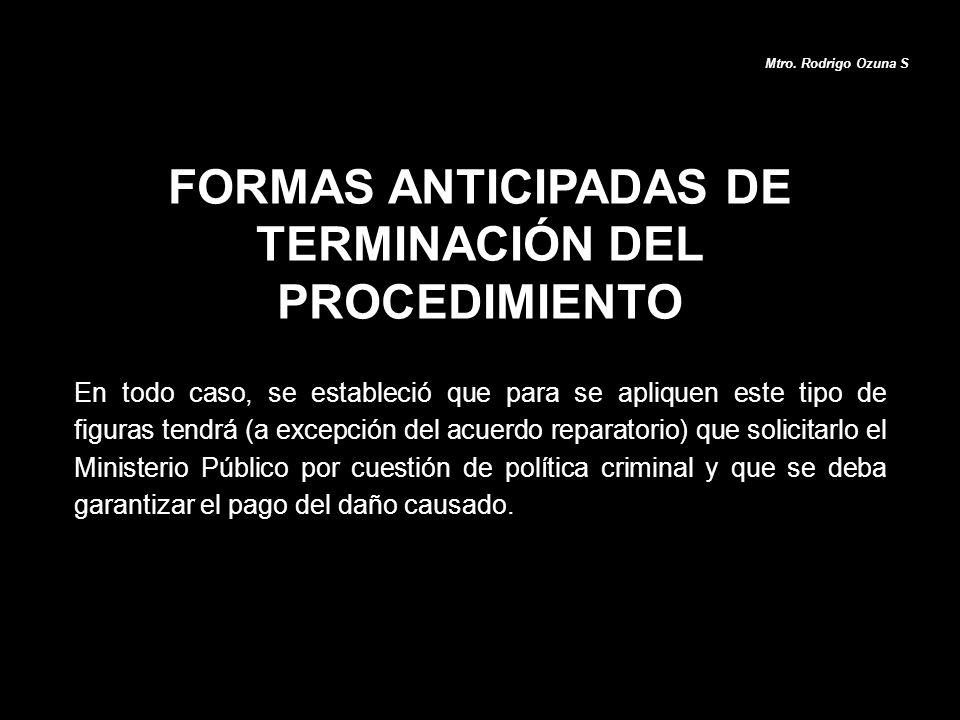 FORMAS ANTICIPADAS DE TERMINACIÓN DEL PROCEDIMIENTO Mtro. Rodrigo Ozuna S En todo caso, se estableció que para se apliquen este tipo de figuras tendrá