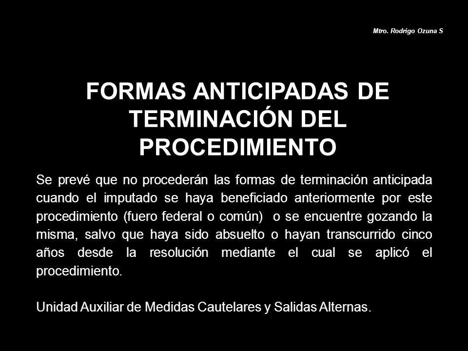 FORMAS ANTICIPADAS DE TERMINACIÓN DEL PROCEDIMIENTO Mtro. Rodrigo Ozuna S Se prevé que no procederán las formas de terminación anticipada cuando el im