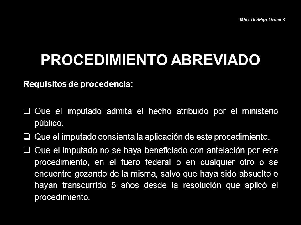PROCEDIMIENTO ABREVIADO Mtro. Rodrigo Ozuna S Requisitos de procedencia: Que el imputado admita el hecho atribuido por el ministerio público. Que el i