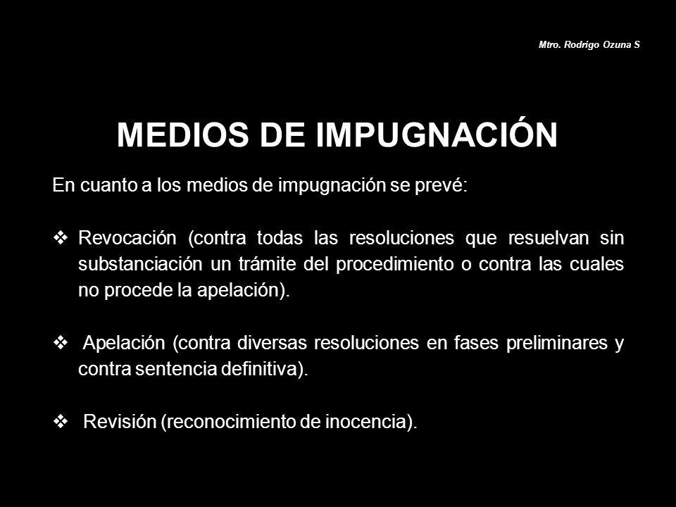 MEDIOS DE IMPUGNACIÓN Mtro. Rodrigo Ozuna S En cuanto a los medios de impugnación se prevé: Revocación (contra todas las resoluciones que resuelvan si