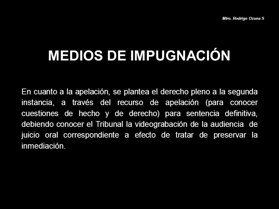 MEDIOS DE IMPUGNACIÓN Mtro. Rodrigo Ozuna S En cuanto a la apelación, se plantea el derecho pleno a la segunda instancia, a través del recurso de apel
